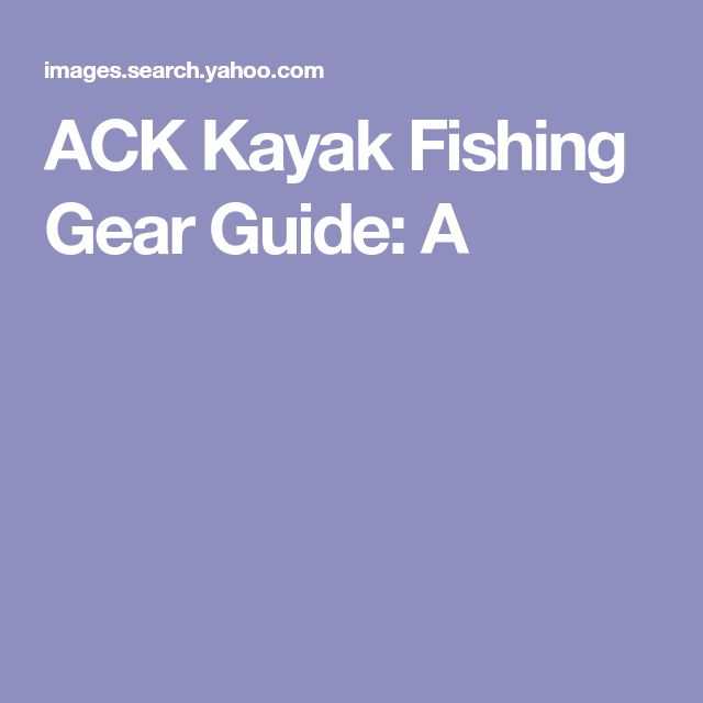 ACK Kayak Fishing Gear Guide: A