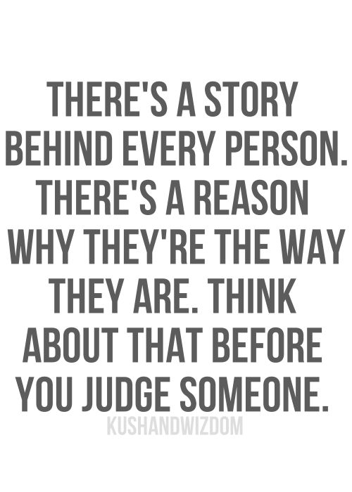 There's a story behind every person. There's a reason why they're the way they are. Think about that before you judge someone. #quote #quoteoftheday #inspiration