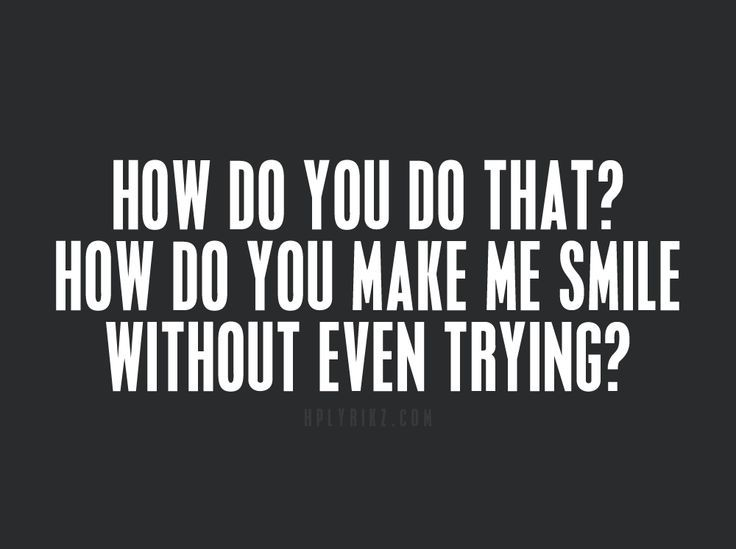 thinking of you makes me smile. how do you that? make me smile without even trying? thinking of makes .
