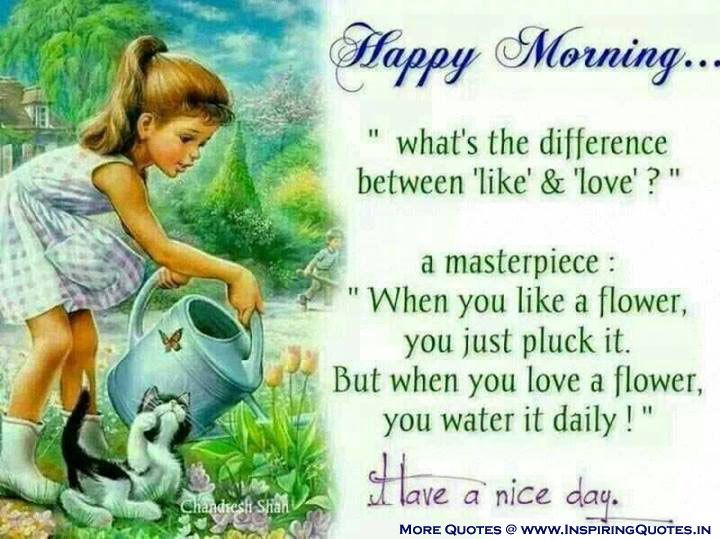 "Happy Morning ""What's the difference between like & Love? a masterpiece: When you like a flower you just pluck it. But when you Love a flower, you water it daily!. Have a Nice Day"