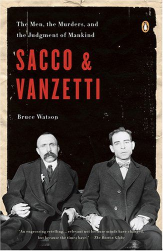 Sacco and Vanzetti: The Men, the Murders, and the Judgment of Mankind:   In this groundbreaking narrative of one of America?s most divisive trials and executions, award-winning journalist Bruce Watson mines deep archives and newly available sources to paint the most complete portrait available of the ?good shoemaker? and the ?poor fish peddler.? Opening with an explosion that rocks a quiet Washington, D.C., neighborhood and concluding with worldwide outrage as two men are executed desp...