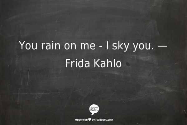 You rain on me - I sky you. — Frida Kahlo