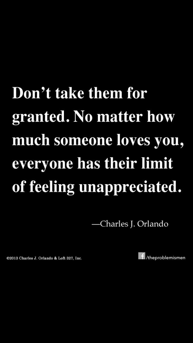 Dont take them for granted. No matter how much someone loves you, everyone has their limit of feeling unappreciated.