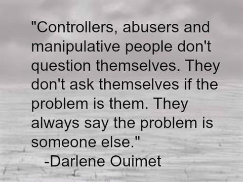 Controllers, abusers, and manipulative people don't question themselves. They don't ask themselves if the problem is them. They always say the problem is someone else.