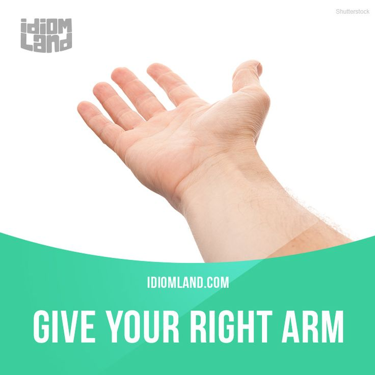 """""""Give your right arm"""" means """"to want something very much"""". Example: It's so hot…"""