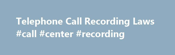 Telephone Call Recording Laws #call #center #recording http://uk.remmont.com/telephone-call-recording-laws-call-center-recording/  # Telephone Call Recording Laws Recording a Phone Call: Telephone Call Recording Laws & Policy Call recording is an important part of industry and law enforcement. Its uses are as varied as the opinions people have regarding it. Call Center Monitoring Running a successful call center hinges entirely upon the degree to which customer satisfaction is met. Without…