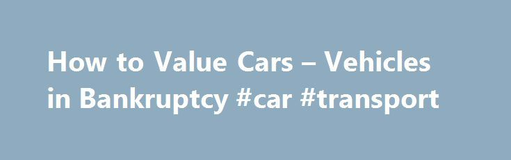 """How to Value Cars – Vehicles in Bankruptcy #car #transport http://turkey.remmont.com/how-to-value-cars-vehicles-in-bankruptcy-car-transport/  #trade in value for cars # Here's how to determine the replacement value of your automobile for bankruptcy. If you own a car, motorcycle, SUV, van, RV or other vehicle and you file for bankruptcy. you'll have to list the value for the vehicle on your bankruptcy papers. The standard you use when valuing your car or other vehicle is the """"replacement…"""