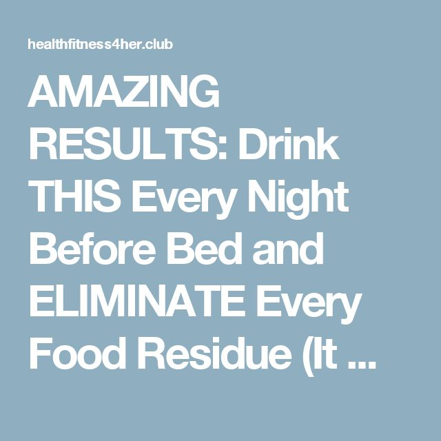 AMAZING RESULTS: Drink THIS Every Night Before Bed and ELIMINATE Every Food Residue (It Melts Fat For 8 Hours!) – Health Fitness 4 Her