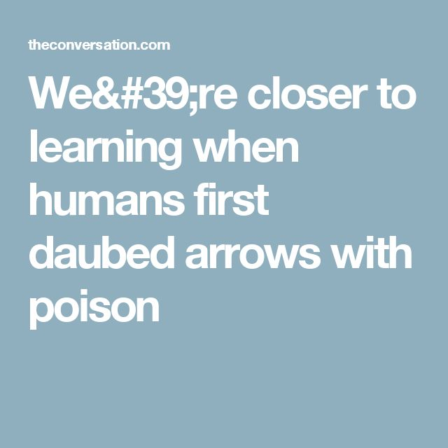 We're closer to learning when humans first daubed arrows with poison