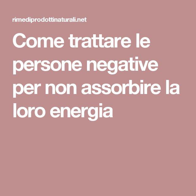 Come trattare le persone negative per non assorbire la loro energia