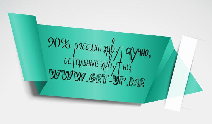 90% россиян живут скучно, остальные живут на www.get-up.me
