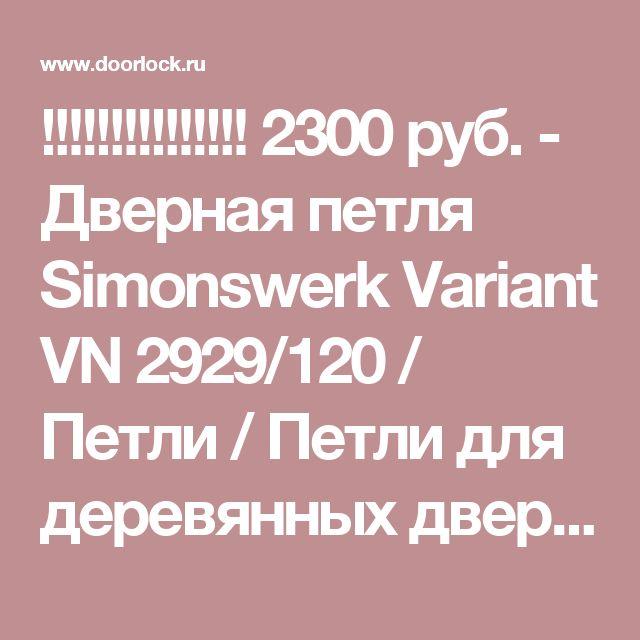 !!!!!!!!!!!!!!!  2300 руб. - Дверная петля Simonswerk Variant VN 2929/120 / Петли / Петли для деревянных дверей / Интернет магазин Дорлок - комплектующие для дверей и окон, дверные замки, ручки, доводчики, цилиндры, петли, уплотнители.