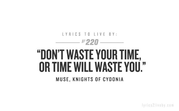 """Don't waste your time, or time will waste you."""