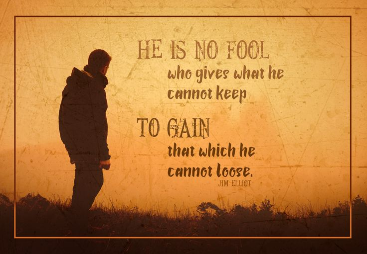 He is no fool who gives what he cannot keep to gain what he cannot lose. Jim Elliot | Life | Purpose | Mission | Giving up | Success | Inspiration | Motivational Quotes