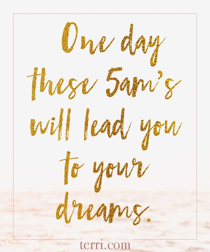 One day these 5am's will lead you to your dreams. For more weekly podcast, motivational quotes and biblical, faith teachings as well as success tips, follow Terri Savelle Foy on Pinterest, Instagram, Facebook, Youtube or Twitter!