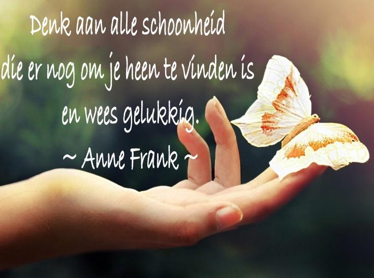'Denk aan alle schoonheid die er nog om je heen te vinden is en wees gelukkig.' ~ Anne Frank