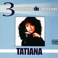 Tatiana – 3 momentos de colección (2005) – ROCKOLA UNIVERSAL