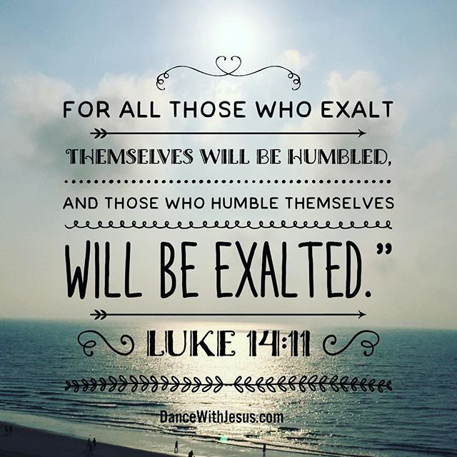 Luke 14:11 NIV For all those who exalt themselves will be humbled, and those who humble themselves will be exalted.