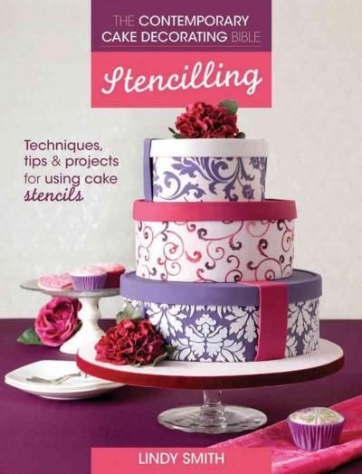 The Contemporary Cake Decorating Bible, Stencilling: Techniques, Tips & Projects for Using Cake Stencils