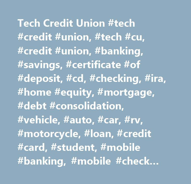 Tech Credit Union #tech #credit #union, #tech #cu, #credit #union, #banking, #savings, #certificate #of #deposit, #cd, #checking, #ira, #home #equity, #mortgage, #debt #consolidation, #vehicle, #auto, #car, #rv, #motorcycle, #loan, #credit #card, #student, #mobile #banking, #mobile #check #deposit, #estatements, #debit #card, #atm, #online #banking, #business, #business #loan, #membership, #corporate #member, #seg, #rates…