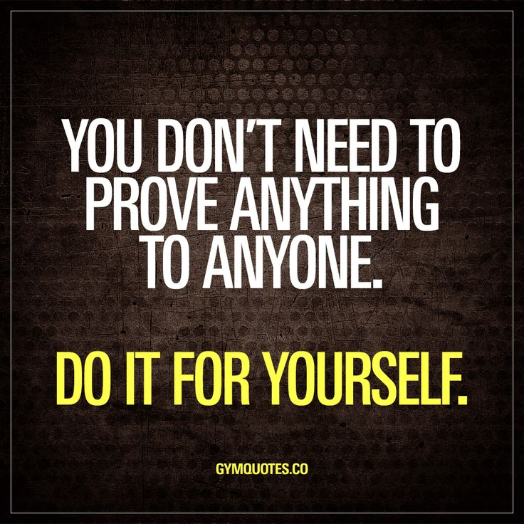 You don't need to prove anything to anyone. Do it for yourself. You do NOT need to prove a single thing to anyone other than yourself. Whatever you are training for, whatever it is that you are pushing yourself to the limit for - make sure you do it for YOU. www.gymquotes.co for all our original gym quotes and workout motivation.