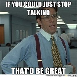 Yeah If You Could Just - if you could just stop talking  that'd be great