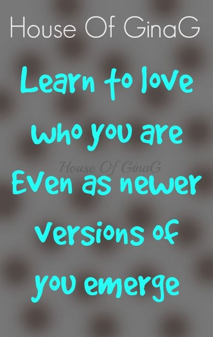 Learn to love who You are Even as newer versions of You emerge ~ Unknown ~ House Of GinaG