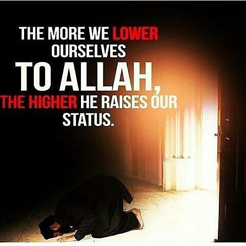 The more we lower ourselves to Allah, the higher he raises our status.
