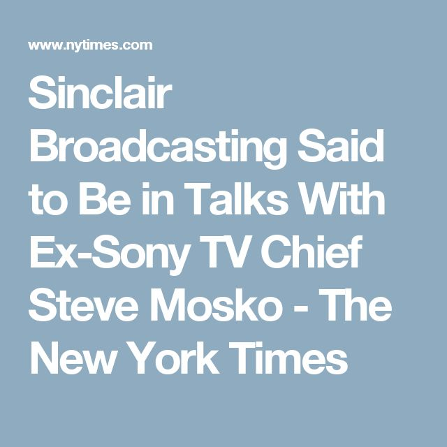 Sinclair Broadcasting Said to Be in Talks With Ex-Sony TV Chief Steve Mosko - The New York Times