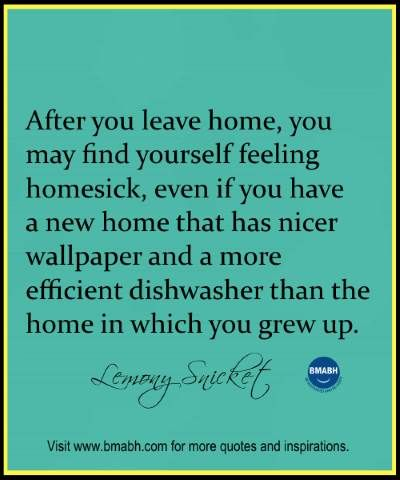 "Awesome quotes about home-After you leave home, you may find yourself feeling homesick, even if you have a new home that has nicer wallpaper and a more efficient dishwasher than the home in which you grew up."" – Lemony Snicket. Follow us on pinterest at https://www.pinterest.com/bmabh/ for more awesome quotes."