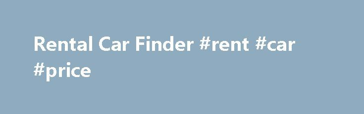 Rental Car Finder #rent #car #price http://rentals.nef2.com/rental-car-finder-rent-car-price/  #car rental discounts # rental car finder KAYAK searches hundreds of travel and car rental sites to find you car rentals for the absolute lowest rates. Save 40% or more on the same type of car.Rental Cars Let our Low Price Finder search the best price for you. Price all brands and vehicles in one search with our Low Price Finder. Enter your criteria and we Find cheap rental cars. Let us help you…