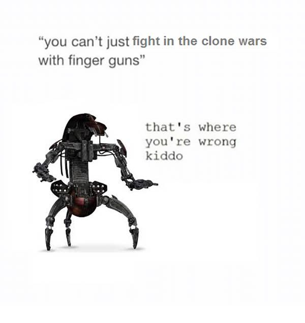 """You can't just fight in the Clone Wars with finger guns.""   ""That's where you're wrong kiddo."""