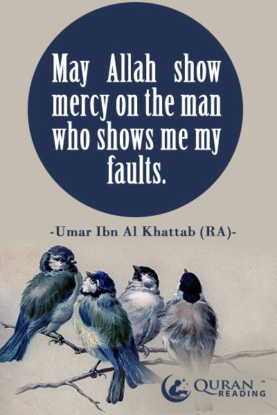 May Allah show mercy on the man who shows me my faults. - Umar Ibn Al Khattab (RA)