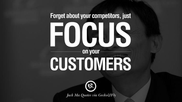 Forget about your competitors, just focus on your customers. 30 Jack Ma Quotes on Entrepreneurship, Success, Failure and Competition