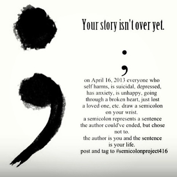 On April 16, 2013 everyone who self harms, is suicidal, depressed, has anxiety, is unhappy, going through a broken heart, just lost someone, etc. draw a semicolon on your wrist. A semicolon represents a sentence the author could've ended, but chose not to. The author is you and the sentence is your life.