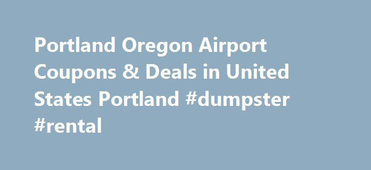 Portland Oregon Airport Coupons & Deals in United States Portland #dumpster #rental http://rentals.remmont.com/portland-oregon-airport-coupons-deals-in-united-states-portland-dumpster-rental/  #rental cars coupons # Car Rental Portland Oregon Airport Coupons Welcome to US-RentACar.com Car Rental coupons and discounts page. Our car rental partners provided us with some outstanding discounted offers for car rentals. We are pleased to offer our unique car rental coupon codes to our customers…