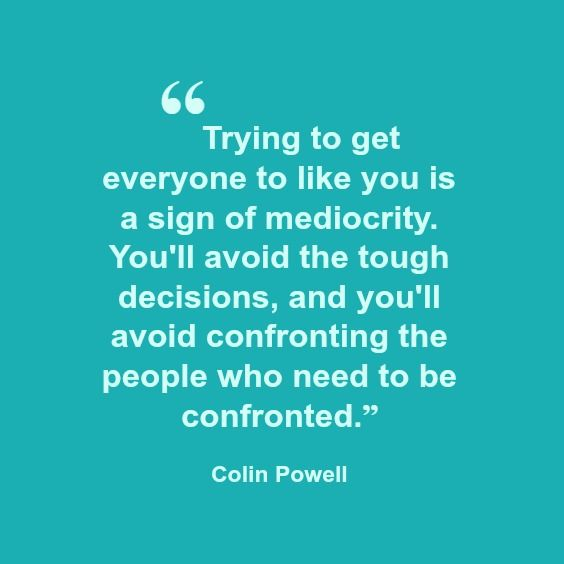 """Trying to get everyone to like you is a sign of mediocrity. You'll avoid the tough decisions, and you'll avoid confronting the people who need to be confronted.""  Colin Powell"