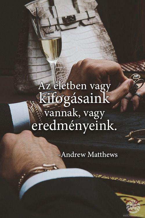 Az életben vagy kifogásaink vannak, vagy eredményeink. - Andrew Matthews