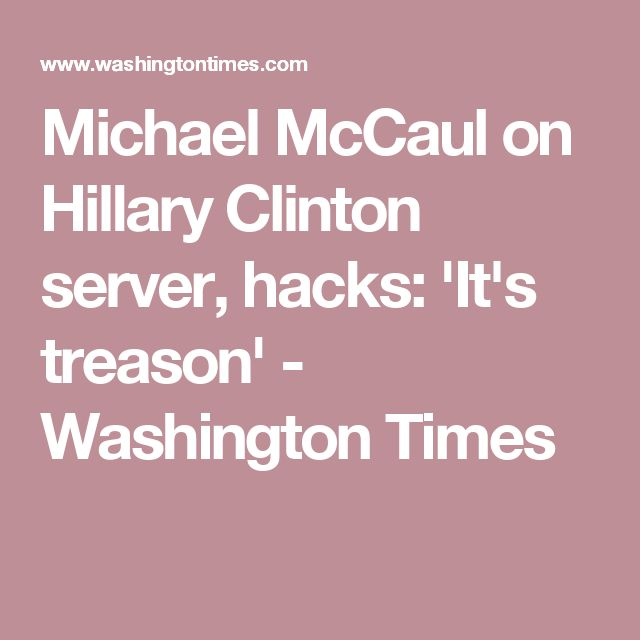 Michael McCaul on Hillary Clinton server, hacks: 'It's treason' - Washington Times