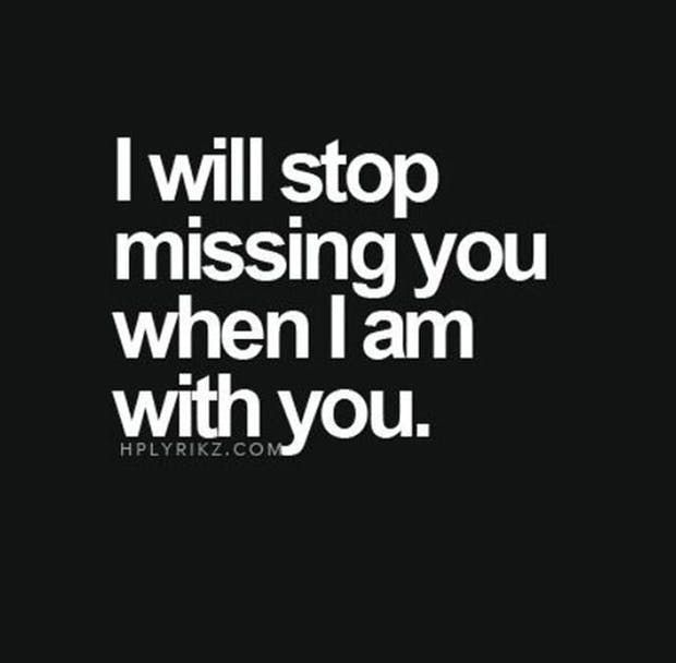 """I will stop missing you when I am with you."" —  Anonymous"