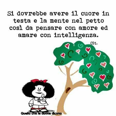 You should have your heart in your head and your mind in your chest so that you think with love and love with intelligence. - What women say, Mafalda