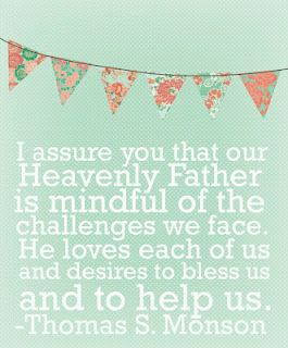 I assure you that our Heavenly Father is mindful of the challenges we face. He loves each of us and desires to bless and to help us. -Thomas S. Monson  Blessing day print out.