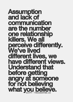 Assumption and lack of communication are the number one relationship killers. We all perceive differently. We've lived different lives, we have different views. Understand that before getting angry at someone for not believing what you believe. For more quotes and inspirations: http://www.lifehack.org/articles/communication/assumption-and-lack-communication-are-the-number-one-relationship-2.html?ref=ppt10