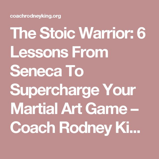The Stoic Warrior: 6 Lessons From Seneca To Supercharge Your Martial Art Game – Coach Rodney King Training