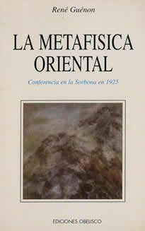 La metafísica oriental de René Guénon editado por Obelisco. El presente volumen transcribe la conferencia que René Guénon pronunció en la soborna el 17 de diciembre de 1925 a propósito de la metafísica oriental.El individuo, tal como le conocemos actualmente, no es en realidad sino una manifestación transitoria y contingente del ser verdadero y la metafísica nos conduce precisamente  a la realización de ese ser verdadero.