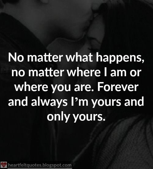 No matter what happens, no matter where I am or where you are. Forever and always I'm yours and only yours.   Ok, I admit it. You're the ...