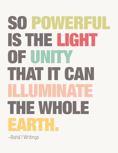 So powerful is the light of unity that it can illuminate the whole earth. – Bahai Writings