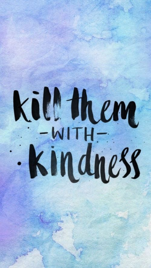 Kill them with kindness    ctto