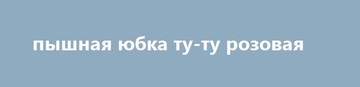 пышная юбка ту-ту розовая http://brandar.net/ru/a/ad/pyshnaia-iubka-tu-tu-rozovaia/  длина-25-30см.... талия  до 65см.ОЧЕНЬ ПЫШНАЯ И БЛЕСТЯЩАЯ).ОТДЕЛЬНО МОЖНА ПОДОБРАТЬ АКСЕССУАРЫ В МОИХ ЛОТАХ)