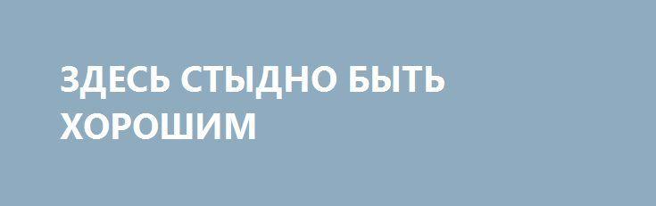 ЗДЕСЬ СТЫДНО БЫТЬ ХОРОШИМ http://rusdozor.ru/2017/07/14/zdes-stydno-byt-xoroshim/  Cила, смелость, способность за себя постоять, честность, бескомпромиссность, чистая любовь между мужчиной и женщиной, крепкая Вера и верность истине – все эти качества, присущие большинству русских людей, признаны отклонением от либеральной нормы, которые должны быть забыты и заменены извращенными понятиями ...